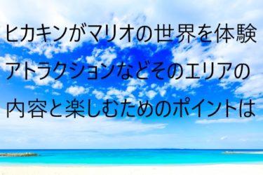 ヒカキンが世界最速でUSJ「スーパー・ニンテンドー・ワールド™」を体験!どんな施設なのかを紹介!