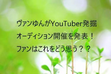 ヴァンゆんは2人ぼっちの感じがいいのに!?YouTuber発掘オーデション開催を発表!