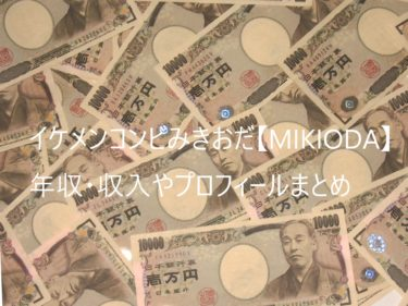 みきおだ【MIKIODA】の年収・収入はいくら?2人の収入の配分比率は?プロフィールも紹介!