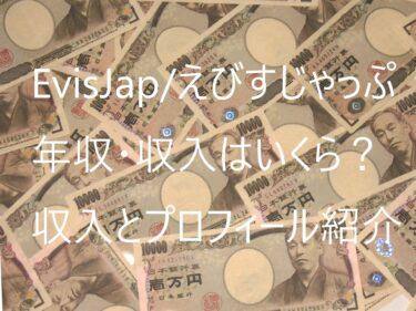 【EvisJap/えびすじゃっぷ】 年収・収入はいくら?収入とプロフィール紹介!